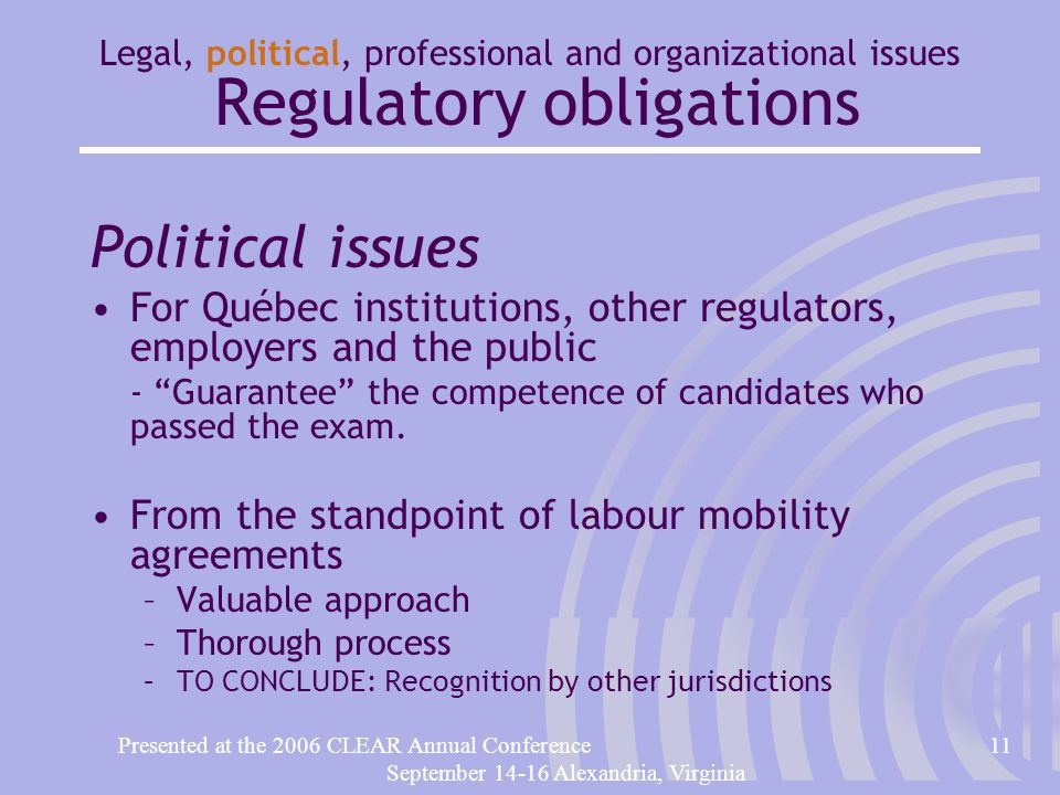 Presented at the 2006 CLEAR Annual Conference11 September 14-16 Alexandria, Virginia Legal, political, professional and organizational issues Regulatory obligations Political issues For Québec institutions, other regulators, employers and the public - Guarantee the competence of candidates who passed the exam.