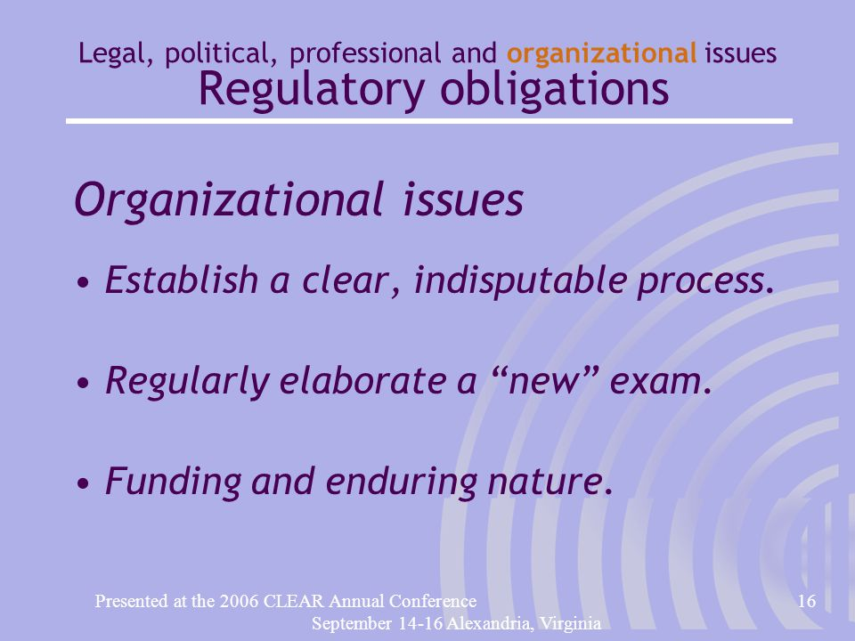 Presented at the 2006 CLEAR Annual Conference16 September 14-16 Alexandria, Virginia Legal, political, professional and organizational issues Regulatory obligations Organizational issues Establish a clear, indisputable process.