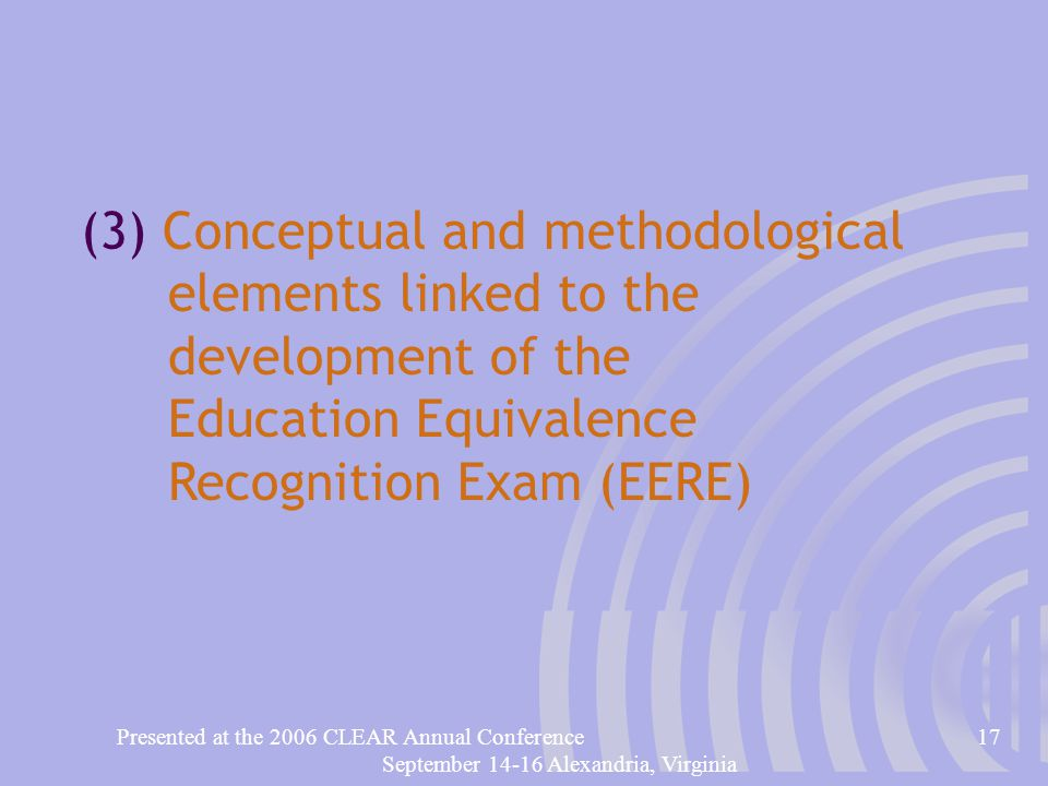 Presented at the 2006 CLEAR Annual Conference17 September 14-16 Alexandria, Virginia (3) Conceptual and methodological elements linked to the development of the Education Equivalence Recognition Exam (EERE)