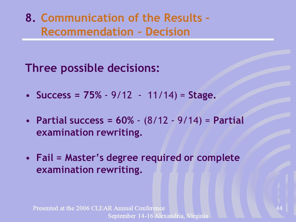 Presented at the 2006 CLEAR Annual Conference44 September 14-16 Alexandria, Virginia 8.Communication of the Results – Recommendation – Decision Three possible decisions: Success = 75% - 9/12 - 11/14) = Stage.