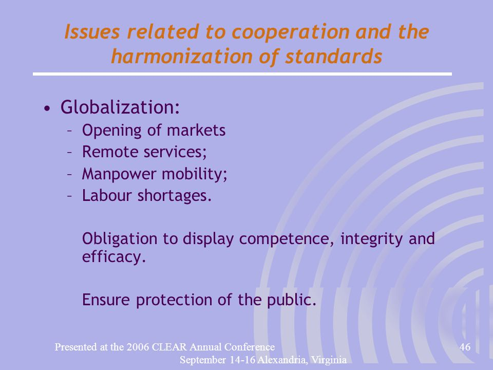 Presented at the 2006 CLEAR Annual Conference46 September 14-16 Alexandria, Virginia Issues related to cooperation and the harmonization of standards Globalization: –Opening of markets –Remote services; –Manpower mobility; –Labour shortages.
