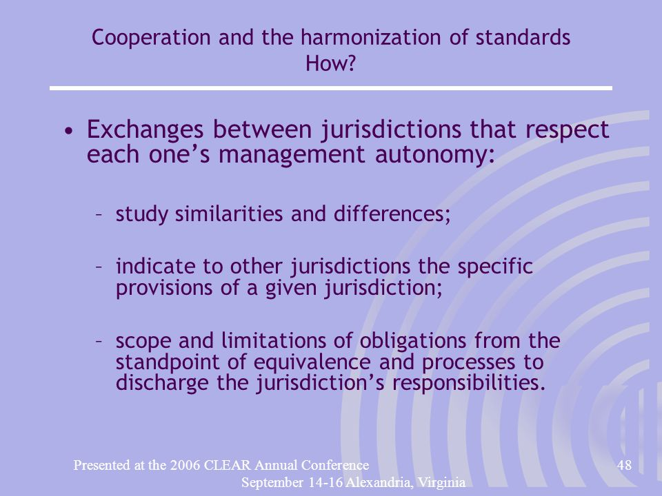 Presented at the 2006 CLEAR Annual Conference48 September 14-16 Alexandria, Virginia Cooperation and the harmonization of standards How.
