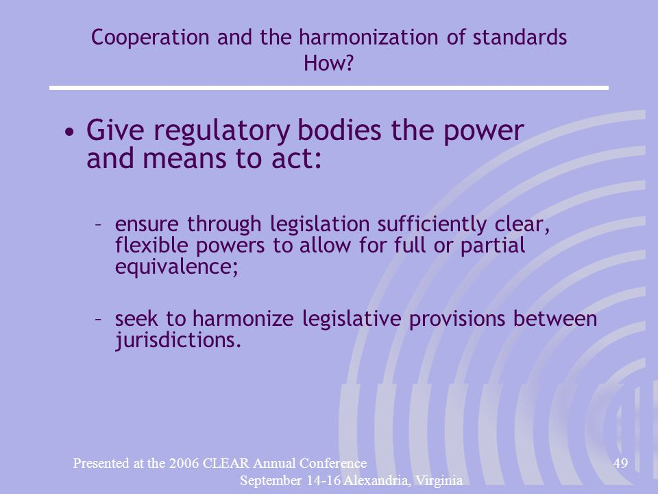 Presented at the 2006 CLEAR Annual Conference49 September 14-16 Alexandria, Virginia Cooperation and the harmonization of standards How.