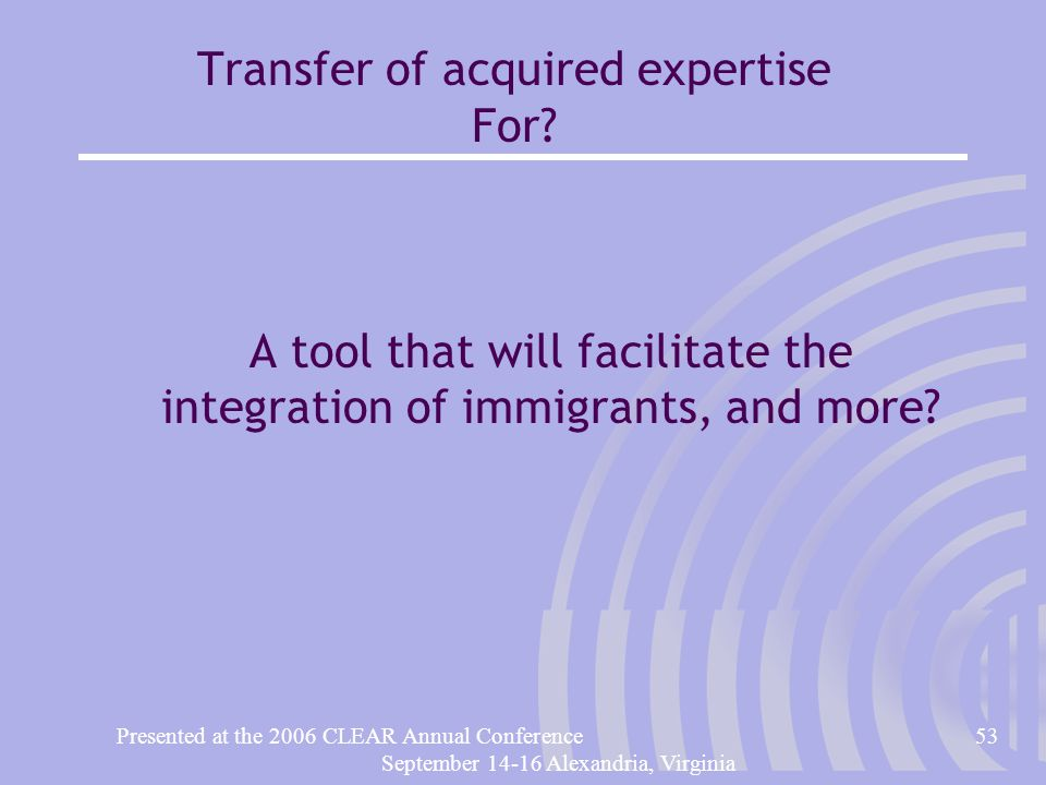 Presented at the 2006 CLEAR Annual Conference53 September 14-16 Alexandria, Virginia Transfer of acquired expertise For.