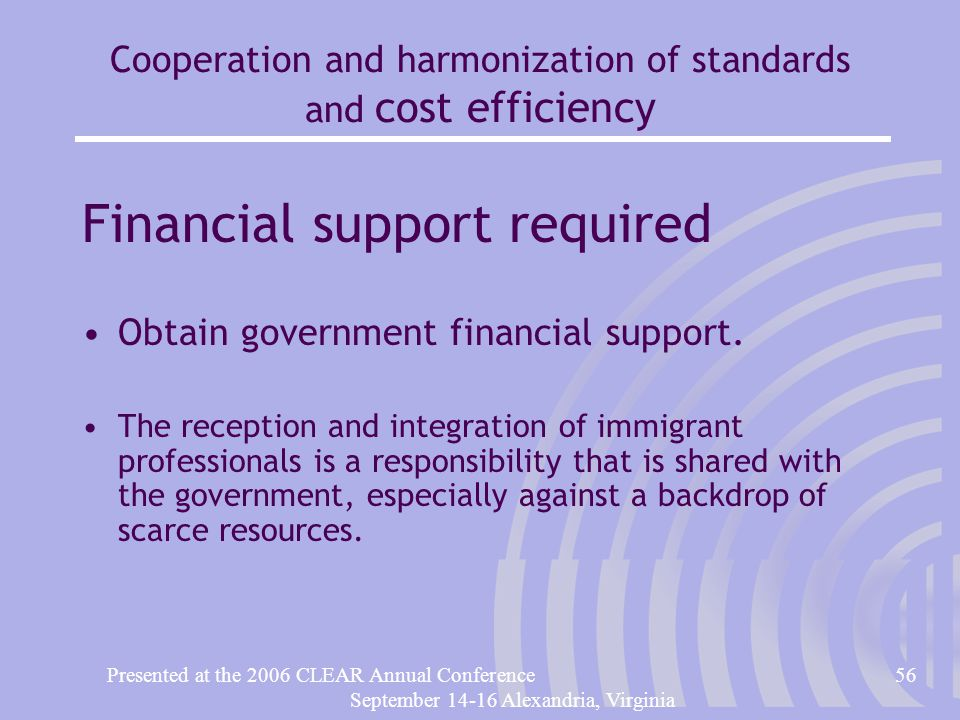 Presented at the 2006 CLEAR Annual Conference56 September 14-16 Alexandria, Virginia Cooperation and harmonization of standards and cost efficiency Financial support required Obtain government financial support.