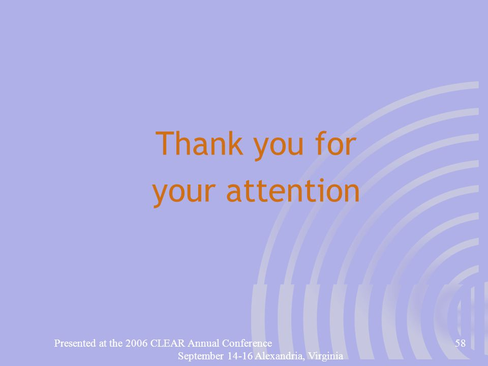 Presented at the 2006 CLEAR Annual Conference58 September 14-16 Alexandria, Virginia Thank you for your attention