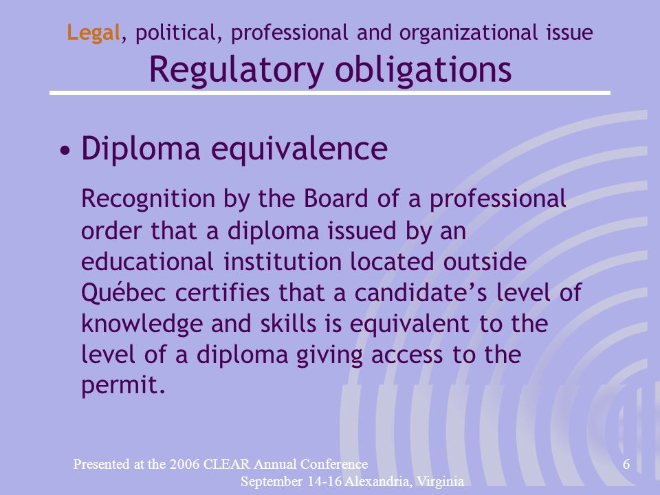 Presented at the 2006 CLEAR Annual Conference6 September 14-16 Alexandria, Virginia Legal, political, professional and organizational issue Regulatory obligations Diploma equivalence Recognition by the Board of a professional order that a diploma issued by an educational institution located outside Québec certifies that a candidate's level of knowledge and skills is equivalent to the level of a diploma giving access to the permit.