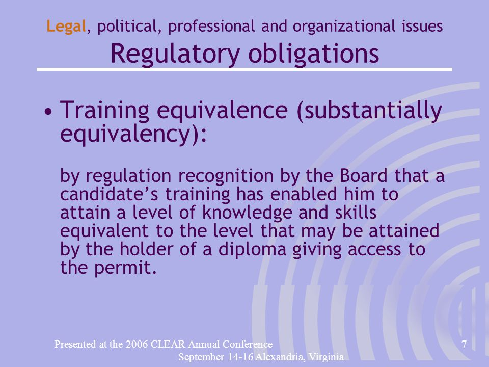 Presented at the 2006 CLEAR Annual Conference7 September 14-16 Alexandria, Virginia Legal, political, professional and organizational issues Regulatory obligations Training equivalence (substantially equivalency): by regulation recognition by the Board that a candidate's training has enabled him to attain a level of knowledge and skills equivalent to the level that may be attained by the holder of a diploma giving access to the permit.
