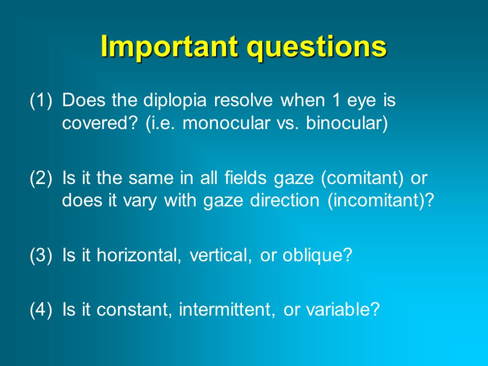Causes of diplopia Monocular causes Binocular causes Start with question #1: Does the diplopia resolve when 1 eye (either eye) is covered.