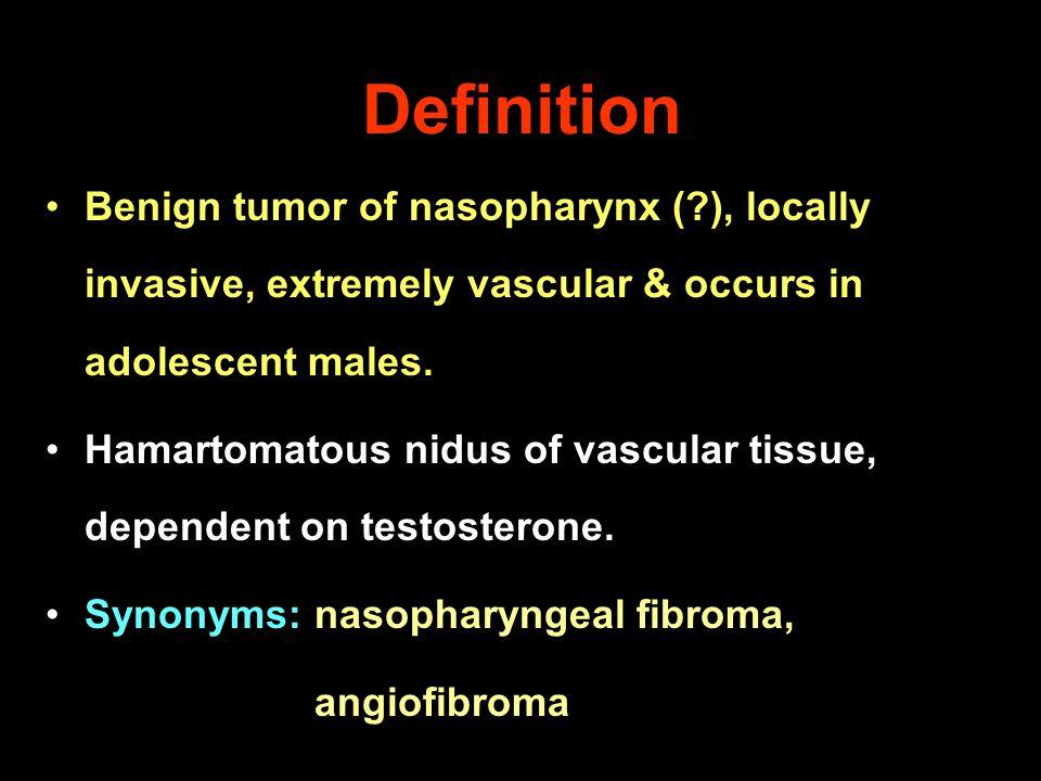 Definition Benign tumor of nasopharynx (?), locally invasive, extremely vascular & occurs in adolescent males. Hamartomatous nidus of vascular tissue,