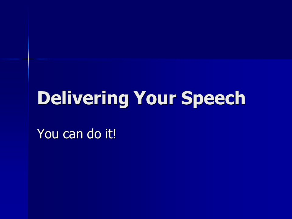 Delivering Your Speech You can do it!