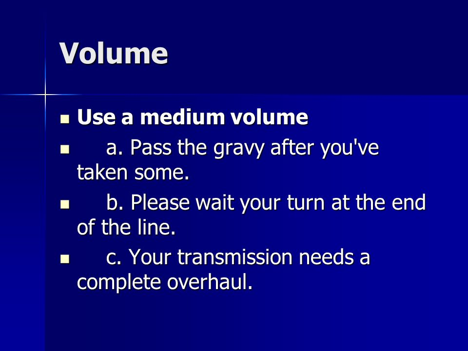 Volume Use a medium volume Use a medium volume a. Pass the gravy after you've taken some. a. Pass the gravy after you've taken some. b. Please wait yo