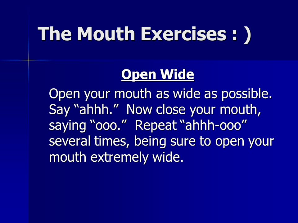 "The Mouth Exercises : ) Open Wide Open your mouth as wide as possible. Say ""ahhh."" Now close your mouth, saying ""ooo."" Repeat ""ahhh-ooo"" several times"