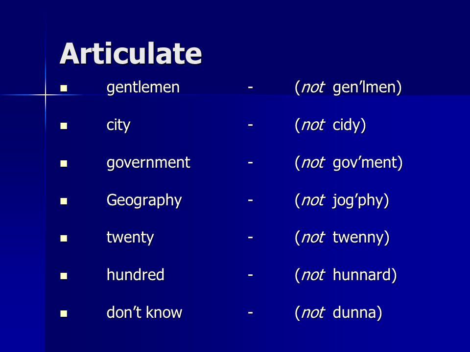 Articulate gentlemen-(not gen'lmen) gentlemen-(not gen'lmen) city-(not cidy) city-(not cidy) government-(not gov'ment) government-(not gov'ment) Geography-(not jog'phy) Geography-(not jog'phy) twenty-(not twenny) twenty-(not twenny) hundred-(not hunnard) hundred-(not hunnard) don't know-(not dunna) don't know-(not dunna)