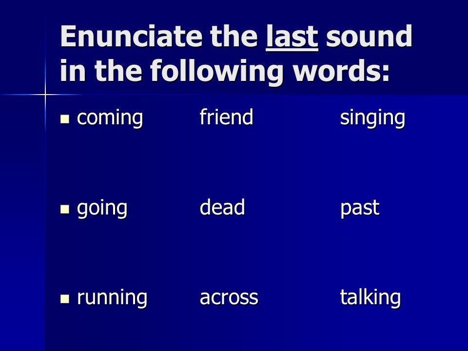 Enunciate the last sound in the following words: comingfriendsinging comingfriendsinging goingdeadpast goingdeadpast runningacrosstalking runningacrosstalking