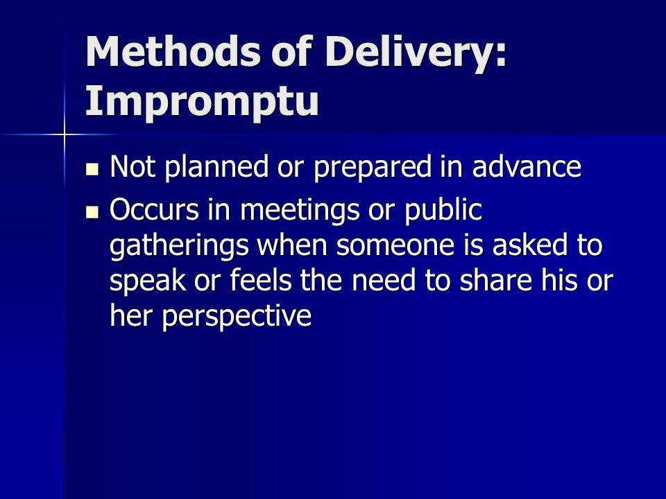 Methods of Delivery: Impromptu Not planned or prepared in advance Not planned or prepared in advance Occurs in meetings or public gatherings when someone is asked to speak or feels the need to share his or her perspective Occurs in meetings or public gatherings when someone is asked to speak or feels the need to share his or her perspective