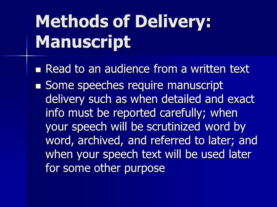 Methods of Delivery: Memorized Present a speech that has been written out, committed to memory, and given word for word Present a speech that has been written out, committed to memory, and given word for word Memorized delivery is used when your speech is very short, when you want to say things in a very specific way, and when notes would be awkward or disruptive Memorized delivery is used when your speech is very short, when you want to say things in a very specific way, and when notes would be awkward or disruptive