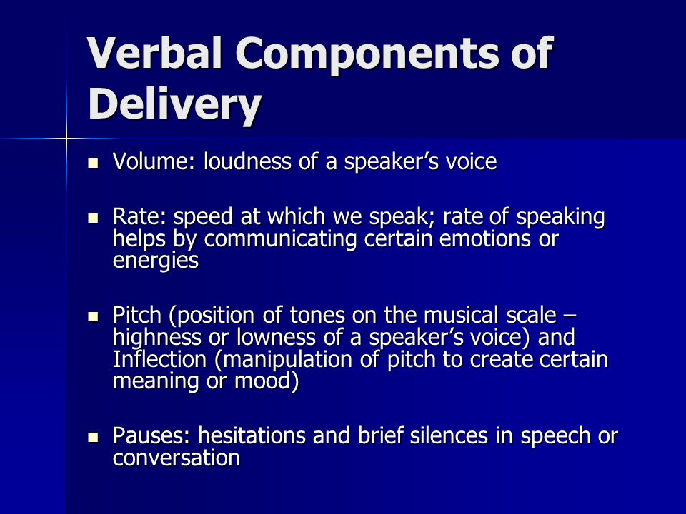 Verbal Components of Delivery Volume: loudness of a speaker's voice Volume: loudness of a speaker's voice Rate: speed at which we speak; rate of speaking helps by communicating certain emotions or energies Rate: speed at which we speak; rate of speaking helps by communicating certain emotions or energies Pitch (position of tones on the musical scale – highness or lowness of a speaker's voice) and Inflection (manipulation of pitch to create certain meaning or mood) Pitch (position of tones on the musical scale – highness or lowness of a speaker's voice) and Inflection (manipulation of pitch to create certain meaning or mood) Pauses: hesitations and brief silences in speech or conversation Pauses: hesitations and brief silences in speech or conversation