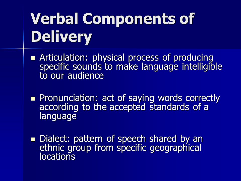 Verbal Components of Delivery Articulation: physical process of producing specific sounds to make language intelligible to our audience Articulation: