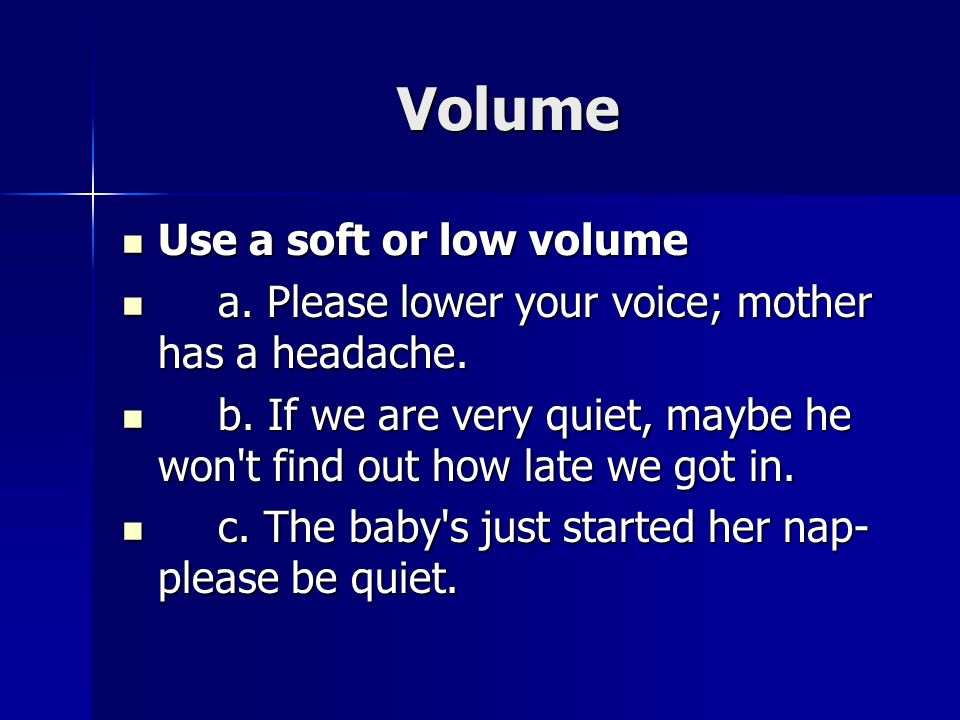 Volume Use a soft or low volume Use a soft or low volume a. Please lower your voice; mother has a headache. a. Please lower your voice; mother has a h
