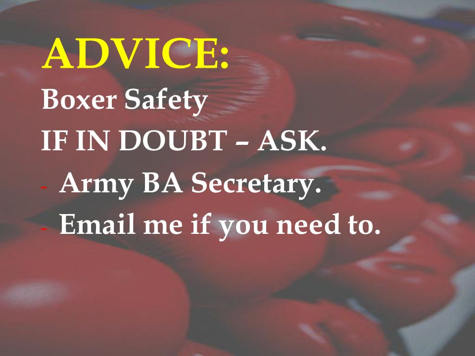 ADVICE: Boxer Safety IF IN DOUBT – ASK. - Army BA Secretary. - Email me if you need to.