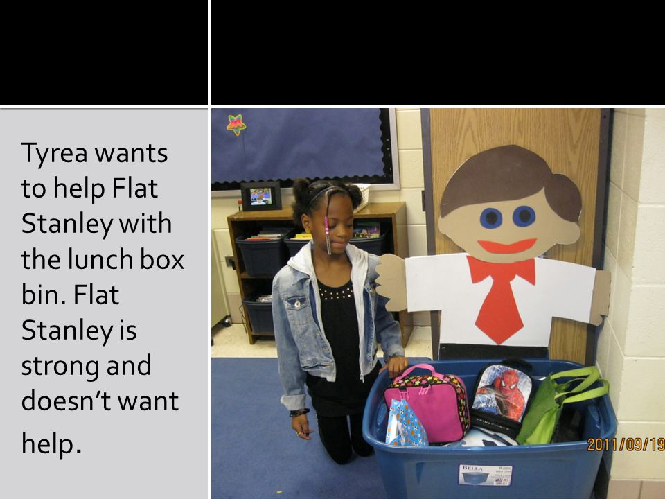 Tyrea wants to help Flat Stanley with the lunch box bin.