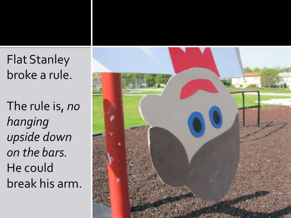Flat Stanley broke a rule. The rule is, no hanging upside down on the bars. He could break his arm.