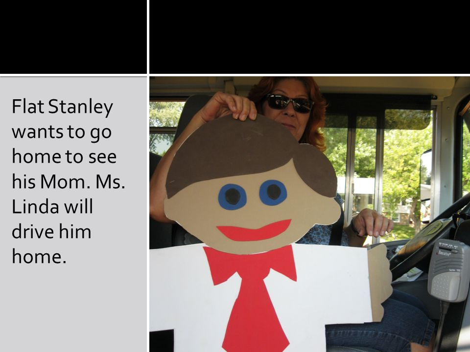 Flat Stanley wants to go home to see his Mom. Ms. Linda will drive him home.