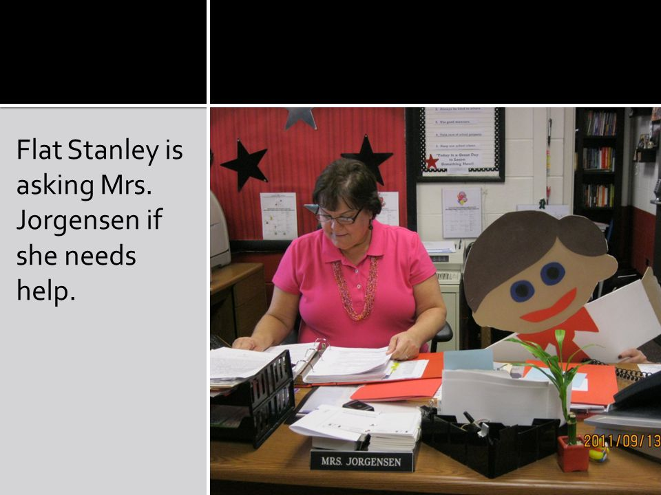 Flat Stanley is asking Mrs. Jorgensen if she needs help.