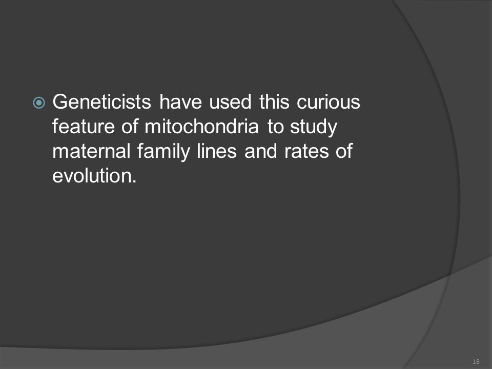  Geneticists have used this curious feature of mitochondria to study maternal family lines and rates of evolution. 18