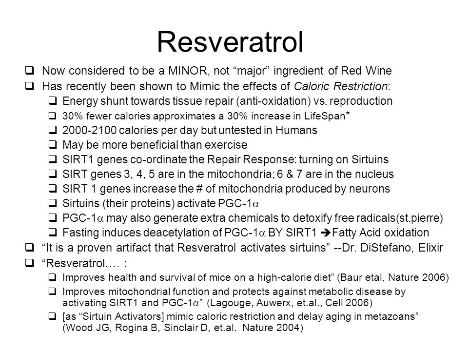 Resveratrol  Now considered to be a MINOR, not major ingredient of Red Wine  Has recently been shown to Mimic the effects of Caloric Restriction:  Energy shunt towards tissue repair (anti-oxidation) vs.