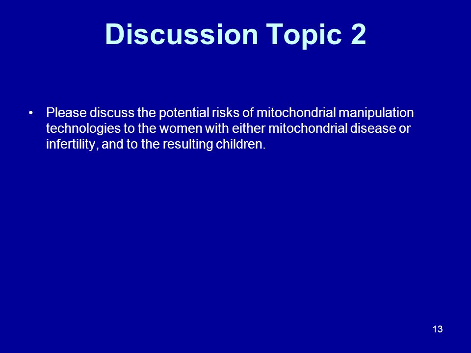 Discussion Topic 2 Please discuss the potential risks of mitochondrial manipulation technologies to the women with either mitochondrial disease or inf