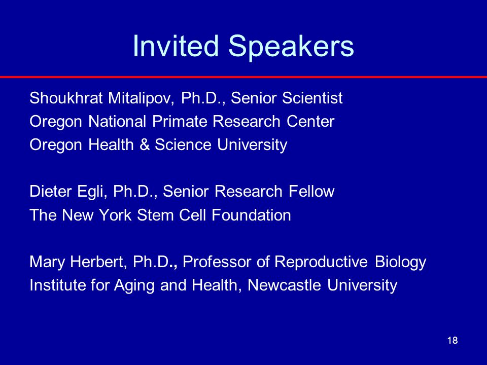 Invited Speakers Shoukhrat Mitalipov, Ph.D., Senior Scientist Oregon National Primate Research Center Oregon Health & Science University Dieter Egli,