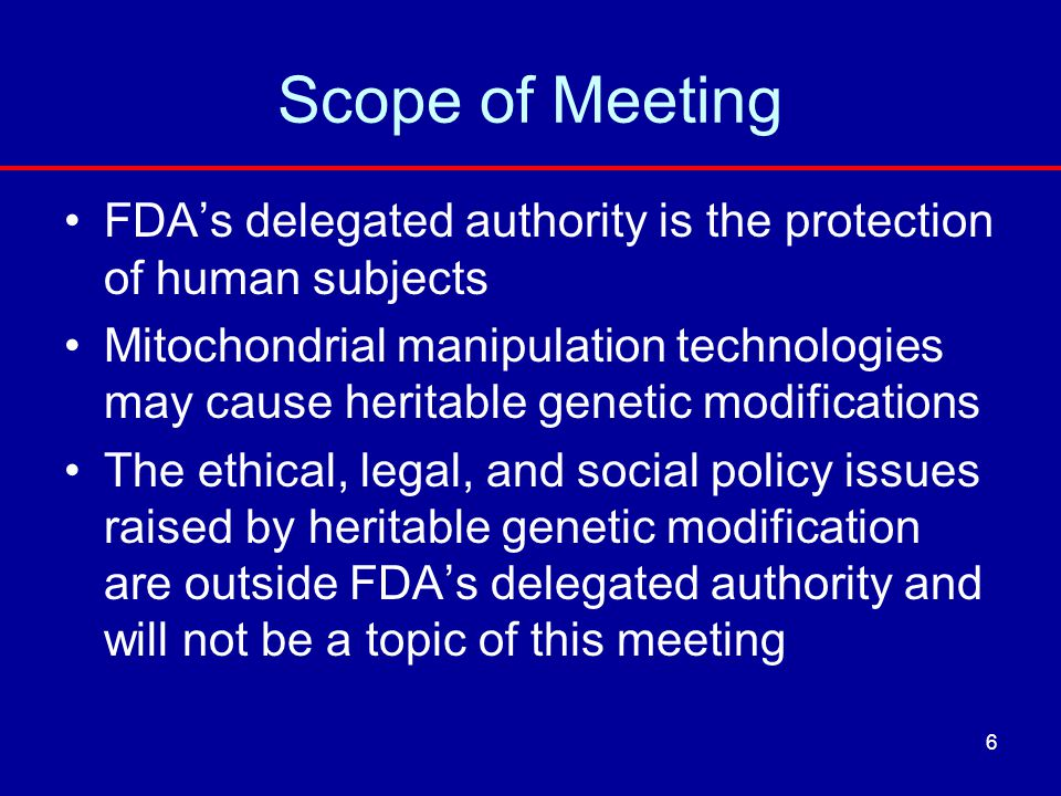 Scope of Meeting FDA's delegated authority is the protection of human subjects Mitochondrial manipulation technologies may cause heritable genetic mod