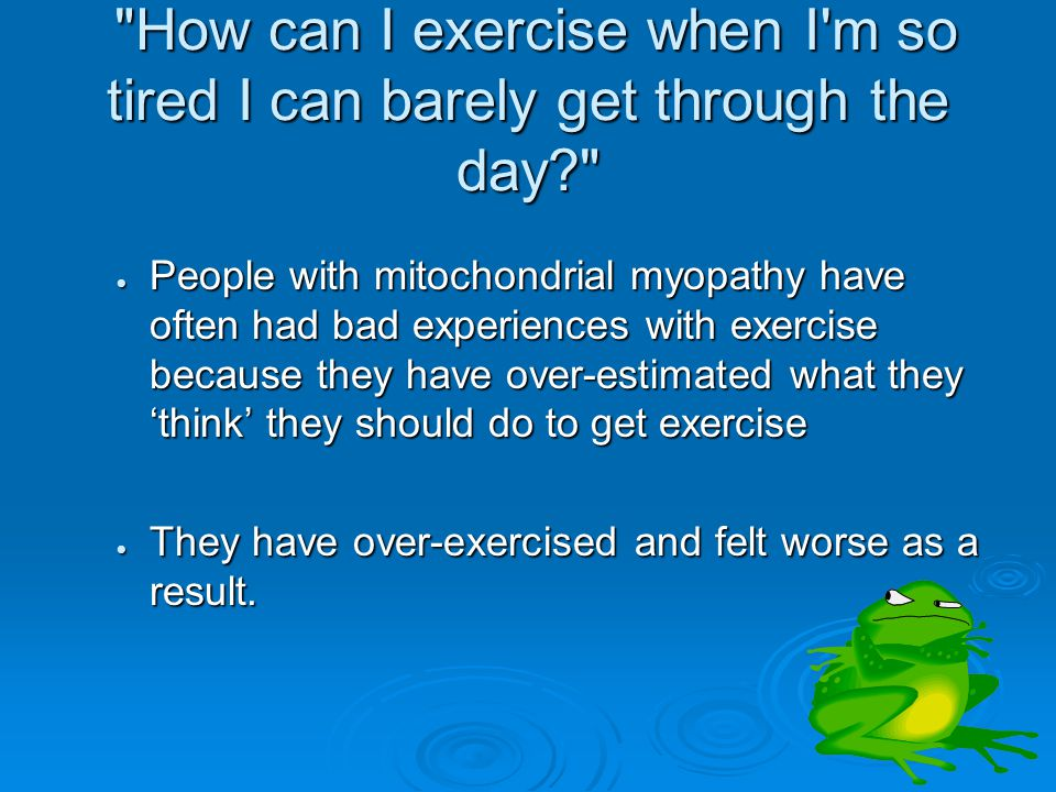 How can I exercise when I m so tired I can barely get through the day How can I exercise when I m so tired I can barely get through the day  People with mitochondrial myopathy have often had bad experiences with exercise because they have over-estimated what they 'think' they should do to get exercise  They have over-exercised and felt worse as a result.