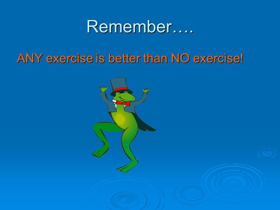 Remember…. ANY exercise is better than NO exercise!