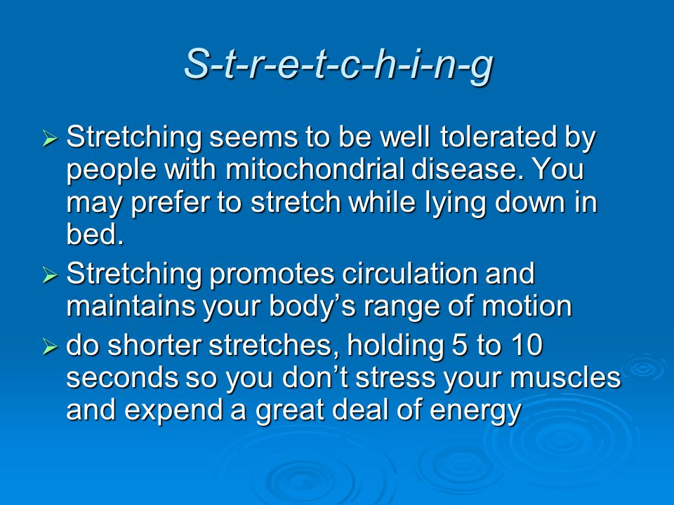 S-t-r-e-t-c-h-i-n-g  Stretching seems to be well tolerated by people with mitochondrial disease.