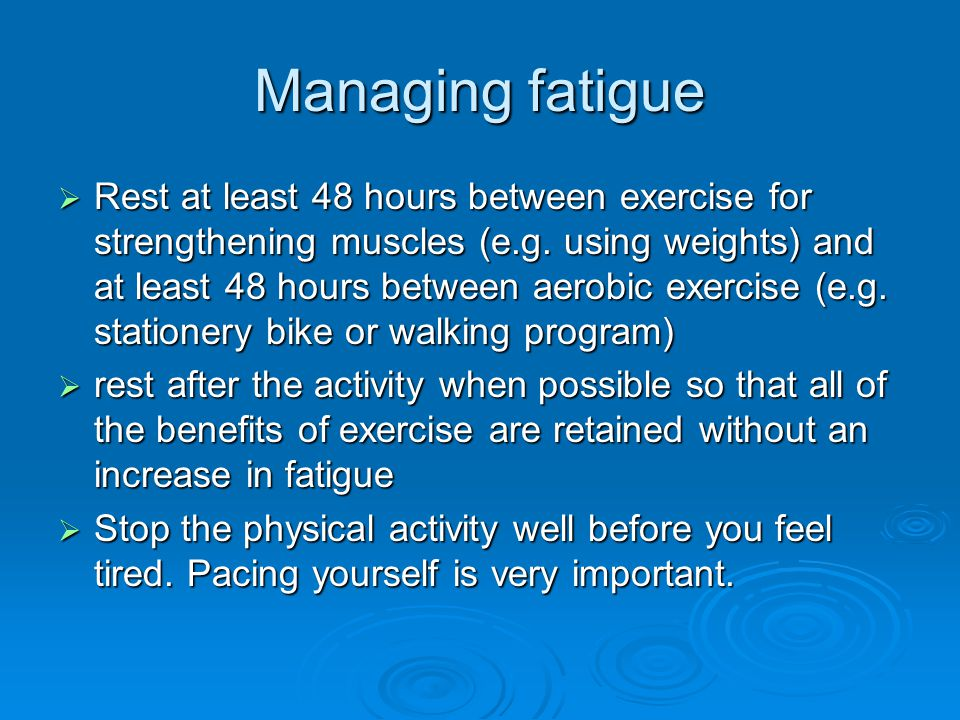 Managing fatigue  Rest at least 48 hours between exercise for strengthening muscles (e.g.