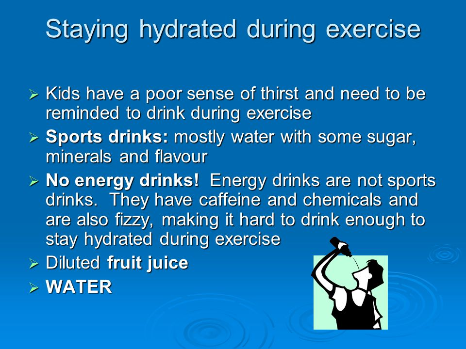 Staying hydrated during exercise  Kids have a poor sense of thirst and need to be reminded to drink during exercise  Sports drinks: mostly water with some sugar, minerals and flavour  No energy drinks.