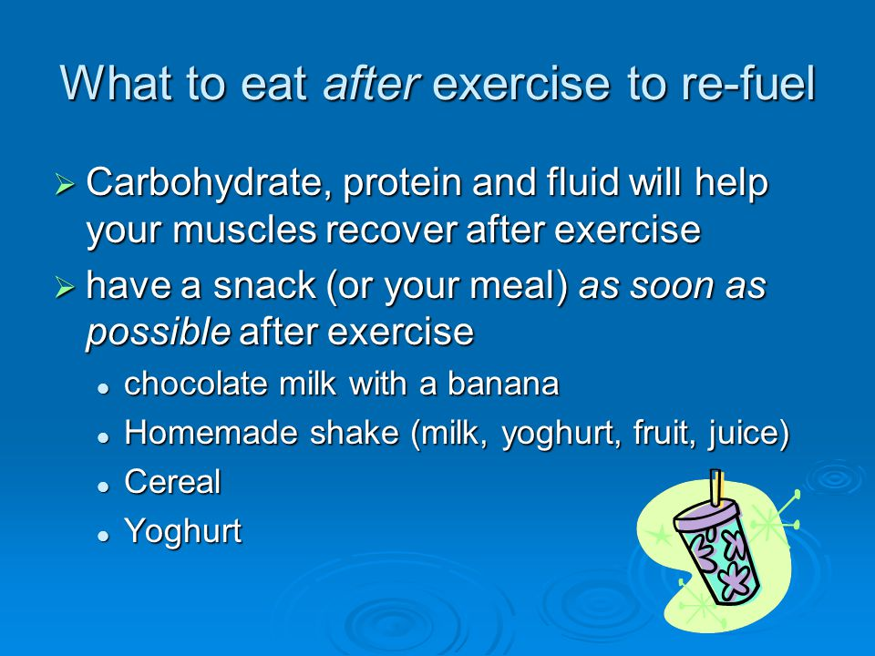 What to eat after exercise to re-fuel  Carbohydrate, protein and fluid will help your muscles recover after exercise  have a snack (or your meal) as soon as possible after exercise chocolate milk with a banana chocolate milk with a banana Homemade shake (milk, yoghurt, fruit, juice) Homemade shake (milk, yoghurt, fruit, juice) Cereal Cereal Yoghurt Yoghurt
