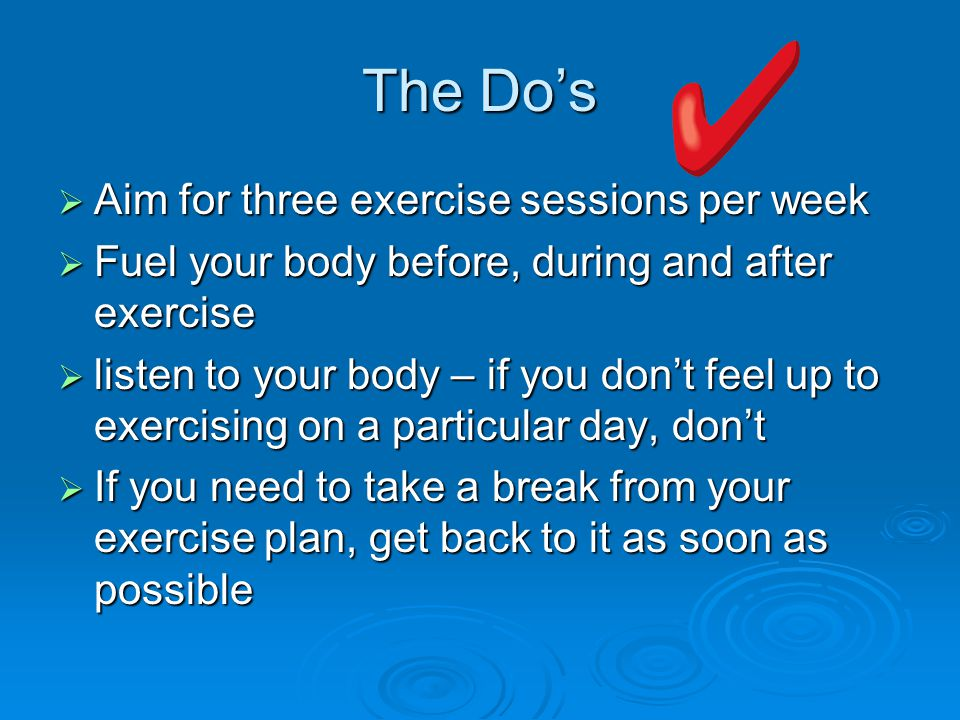 The Do's  Aim for three exercise sessions per week  Fuel your body before, during and after exercise  listen to your body – if you don't feel up to exercising on a particular day, don't  If you need to take a break from your exercise plan, get back to it as soon as possible