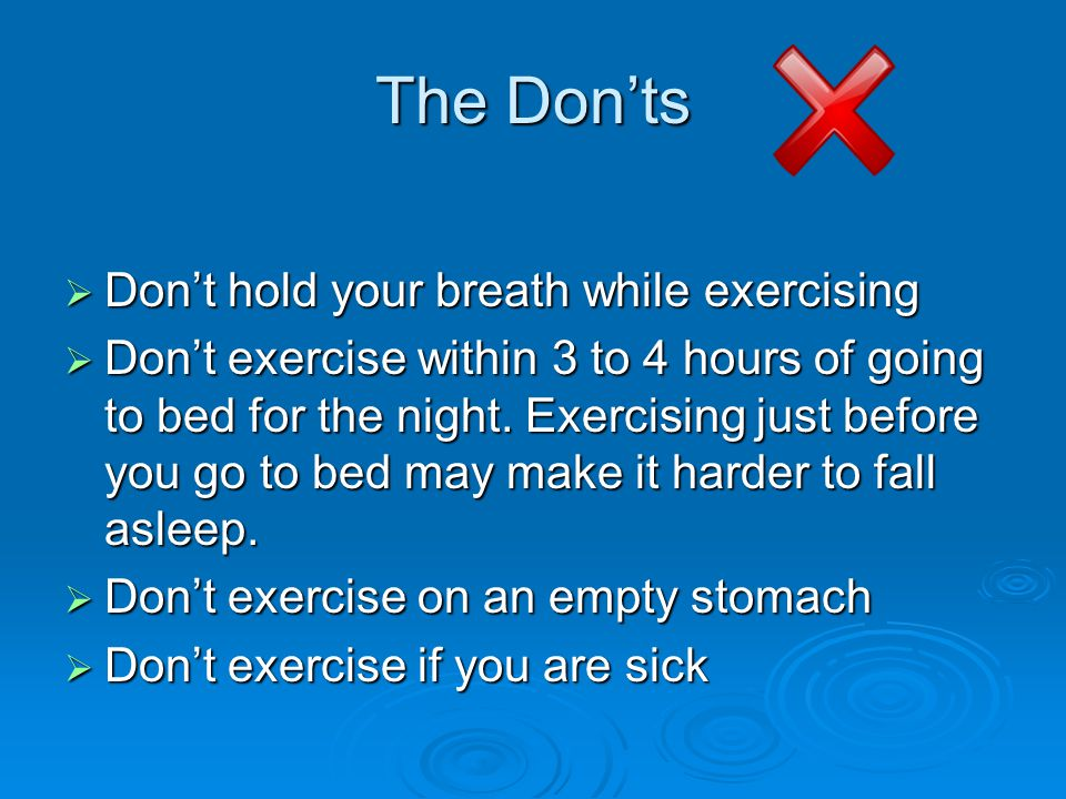 The Don'ts  Don't hold your breath while exercising  Don't exercise within 3 to 4 hours of going to bed for the night.
