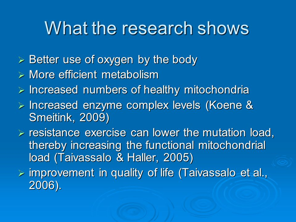 What the research shows  Better use of oxygen by the body  More efficient metabolism  Increased numbers of healthy mitochondria  Increased enzyme complex levels (Koene & Smeitink, 2009)  resistance exercise can lower the mutation load, thereby increasing the functional mitochondrial load (Taivassalo & Haller, 2005)  improvement in quality of life (Taivassalo et al., 2006).