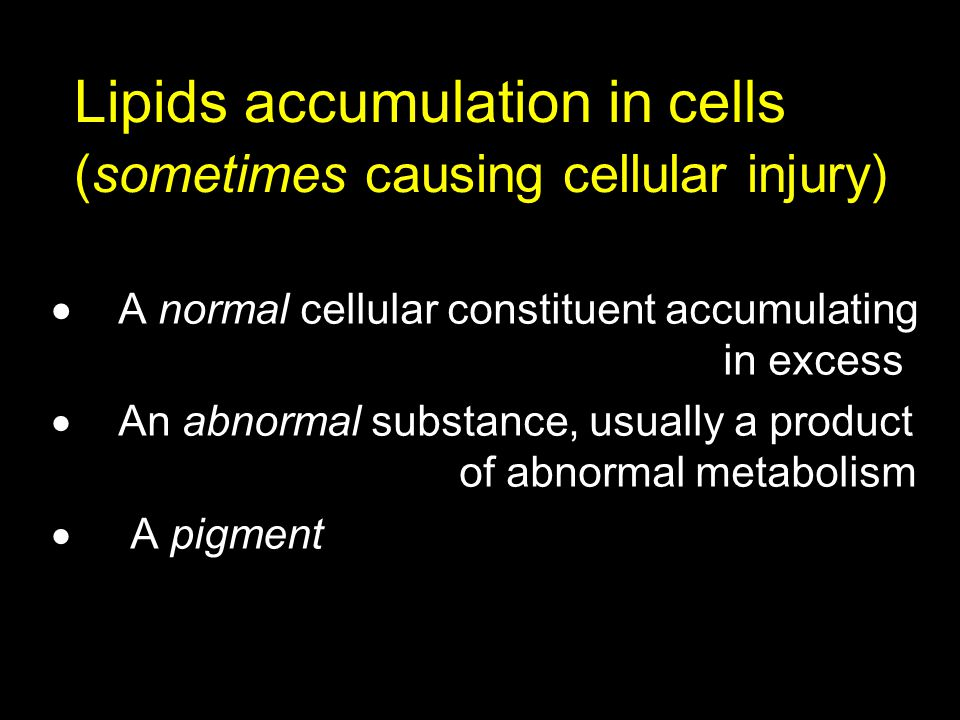 Lipids accumulation in cells (sometimes causing cellular injury)  A normal cellular constituent accumulating in excess  An abnormal substance, usual