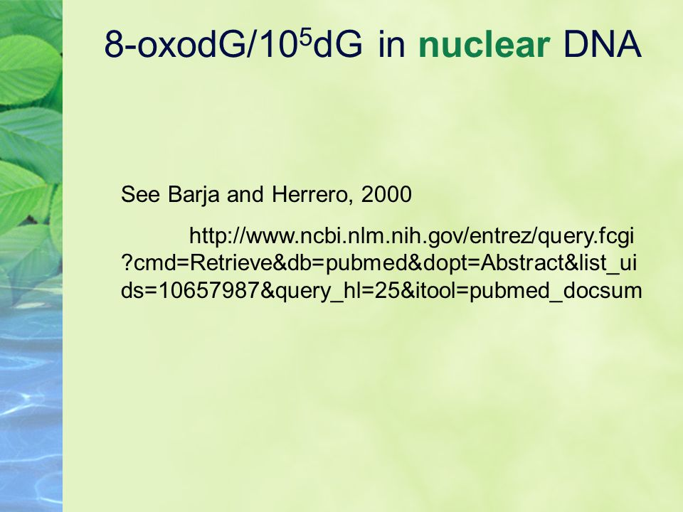 8-oxodG/10 5 dG in nuclear DNA See Barja and Herrero, 2000 http://www.ncbi.nlm.nih.gov/entrez/query.fcgi ?cmd=Retrieve&db=pubmed&dopt=Abstract&list_ui ds=10657987&query_hl=25&itool=pubmed_docsum