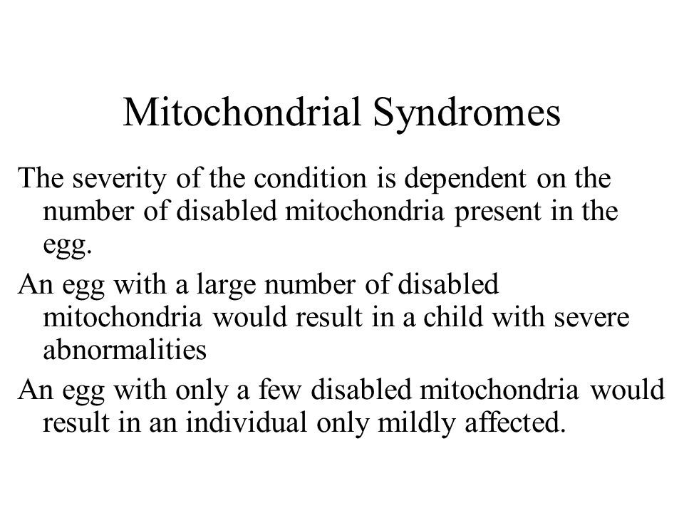 Mitochondrial Syndromes The severity of the condition is dependent on the number of disabled mitochondria present in the egg.