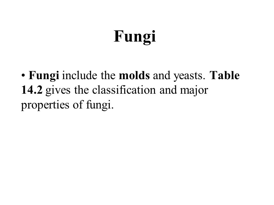 Fungi Fungi include the molds and yeasts. Table 14.2 gives the classification and major properties of fungi.