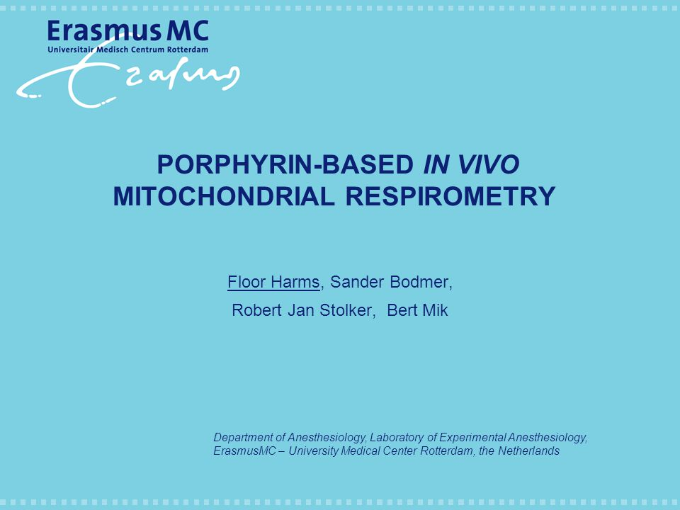 PORPHYRIN-BASED IN VIVO MITOCHONDRIAL RESPIROMETRY Floor Harms, Sander Bodmer, Robert Jan Stolker, Bert Mik Department of Anesthesiology, Laboratory of Experimental Anesthesiology, ErasmusMC – University Medical Center Rotterdam, the Netherlands