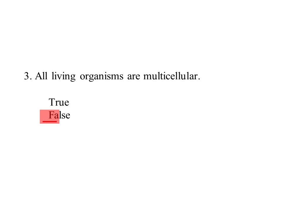 3. All living organisms are multicellular. True False ___