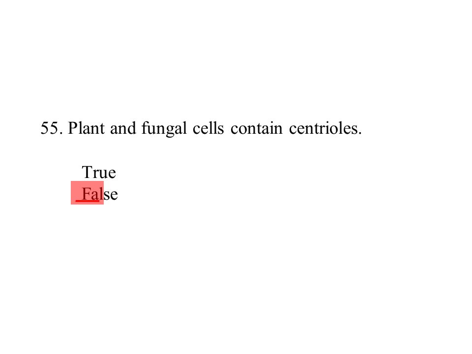 55. Plant and fungal cells contain centrioles. True False ___